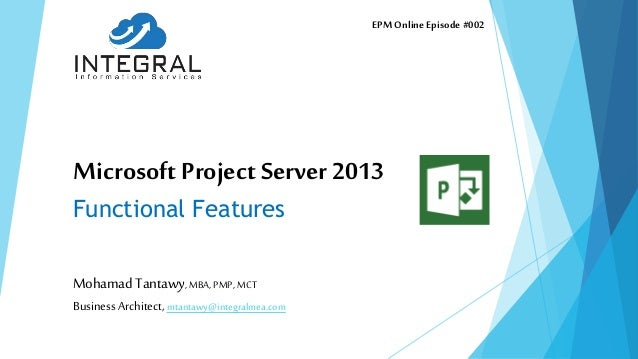 Microsoft Project Server 2013 Functional Features Mohamad Tantawy,MBA,PMP,MCT Business Architect, mtantawy@integralmea.com...