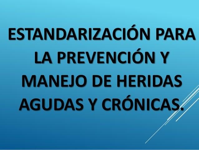 ESTANDARIZACIÓN PARA LA PREVENCIÓN Y MANEJO DE HERIDAS AGUDAS Y CRÓNICAS.
