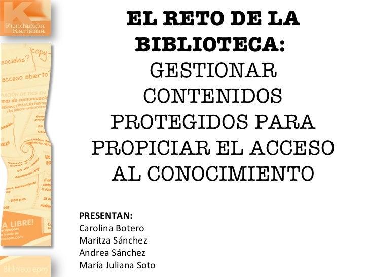 EL RETO DE LA BIBLIOTECA:  GESTIONAR CONTENIDOS PROTEGIDOS PARA PROPICIAR EL ACCESO AL CONOCIMIENTO PRESENTAN: Carolina Bo...