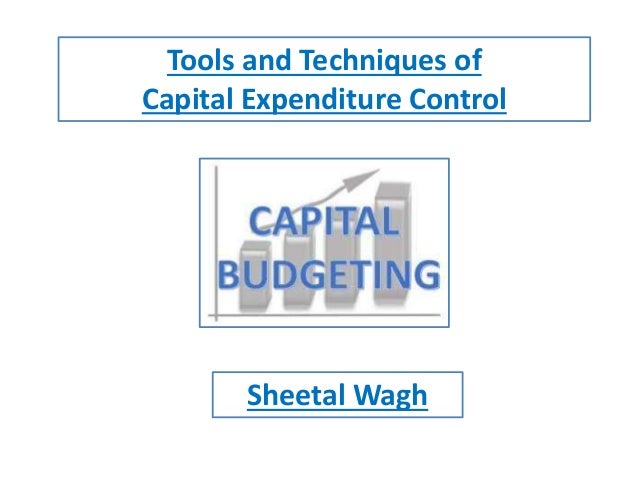 Tools and Techniques of Capital Expenditure Control Sheetal Wagh