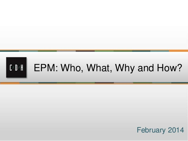 EPM: Who, What, Why and How?  February 2014