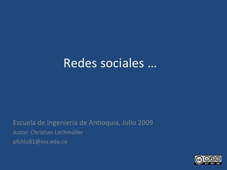 Redes sociales … <br />Escuela de Ingeniería de Antioquia, Julio 2009<br />Autor: Christian Lochmüller<br />pfchlo81@eia.e...