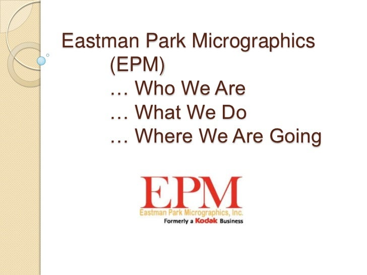 Eastman Park Micrographics    (EPM)    … Who We Are    … What We Do    … Where We Are Going
