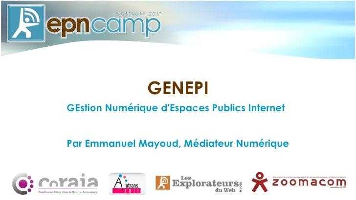 <ul>GENEPI </ul><ul>GEstion Numérique d'Espaces Publics Internet <li>Par Emmanuel Mayoud, Médiateur Numérique </li></ul>