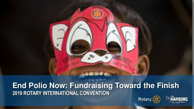 End Polio Now: Fundraising Toward the Finish 2019 ROTARY INTERNATIONAL CONVENTION