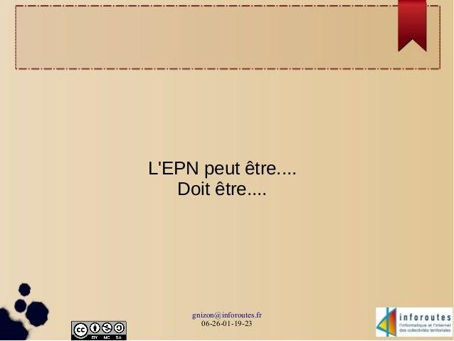 L'EPN peut être....  Doit être....  gnizon@inforoutes.fr  06-26-01-19-23