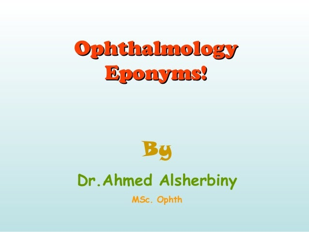 OphthalmologyOphthalmology Eponyms!Eponyms! By Dr.Ahmed Alsherbiny MSc. Ophth