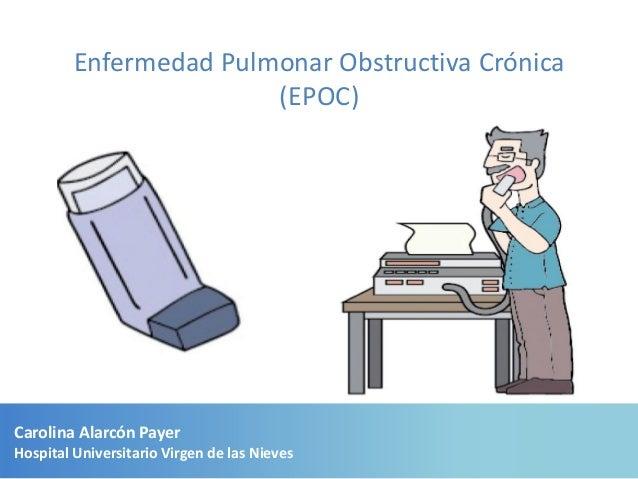 Enfermedad Pulmonar Obstructiva Crónica                        (EPOC)Carolina Alarcón PayerHospital Universitario Virgen d...