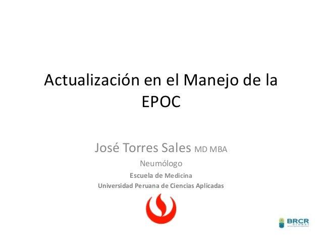 Actualización en el Manejo de la EPOC José Torres Sales MD MBA Neumólogo Escuela de Medicina Universidad Peruana de Cienci...