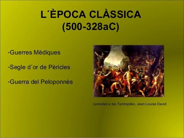 L´ÈPOCA CLÀSSICA (500-328aC) Leònides a les Termòpiles, Jean Louise David -Guerres Mèdiques -Segle d´or de Pèricles -Guerr...