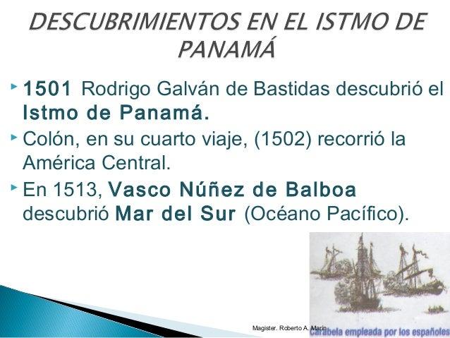  1501 Rodrigo Galván de Bastidas descubrió el Istmo de Panamá.  Colón, en su cuarto viaje, (1502) recorrió la América Ce...