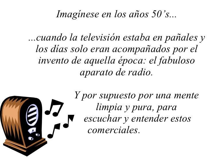 Imagínese en los años 50's... ...cuando la televisión estaba en pañales y los días solo eran acompañados por el invento de...