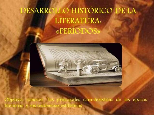 DESARROLLO HISTÓRICO DE LA  LITERATURA:  «PERÍODOS»  Objetivo: conocer ´las principales características de las épocas  lit...