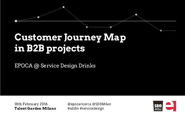 EPOCA @ Service Design Drinks 18th February 2016 Talent Garden Milano Customer Journey Map in B2B projects @epocaricerca @...