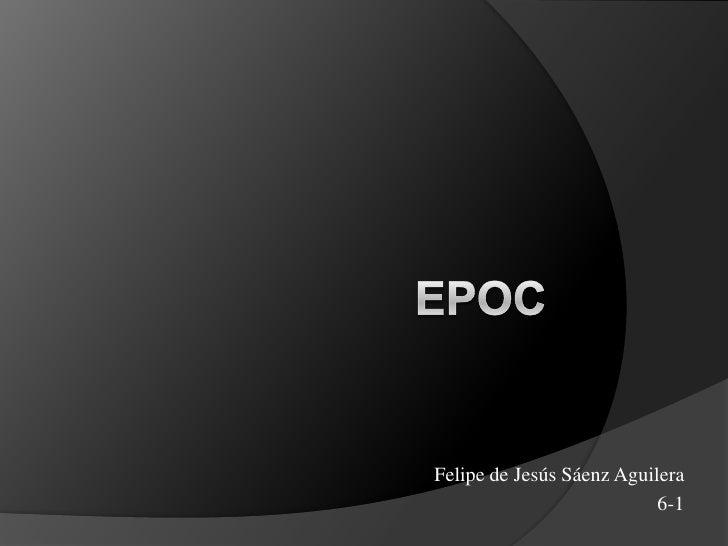 EPOC<br />Felipe de Jesús Sáenz Aguilera<br />6-1<br />