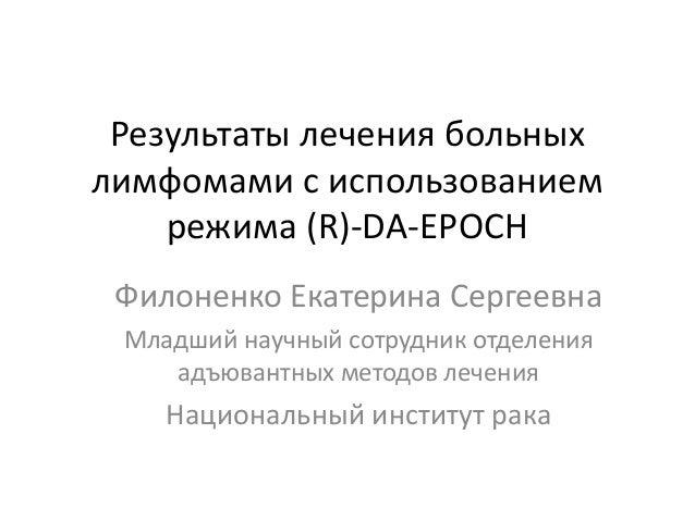 Результаты лечения больных лимфомами с использованием режима (R)-DA-EPOCH Филоненко Екатерина Сергеевна Младший научный со...