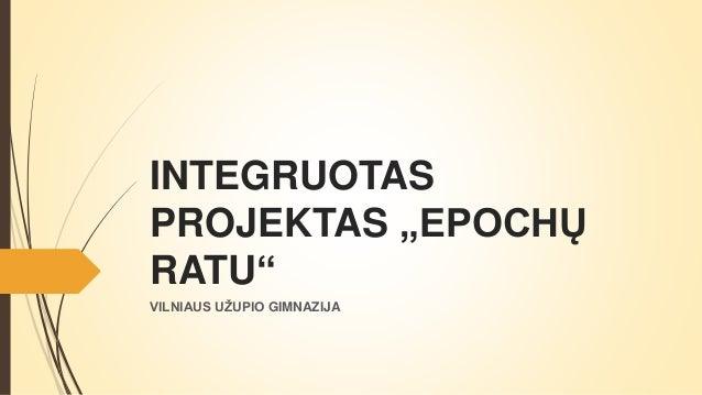 "INTEGRUOTAS PROJEKTAS ""EPOCHŲ RATU"" VILNIAUS UŽUPIO GIMNAZIJA"