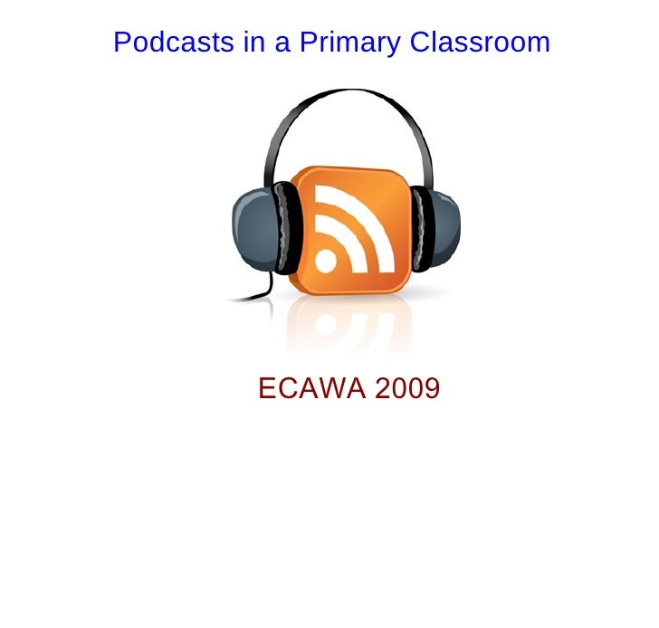 Podcasts in a Primary Classroom               ECAWA 2009