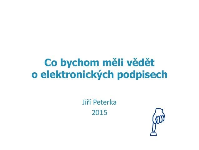 1 Jiří Peterka 2015 Co bychom měli vědět o elektronických podpisech