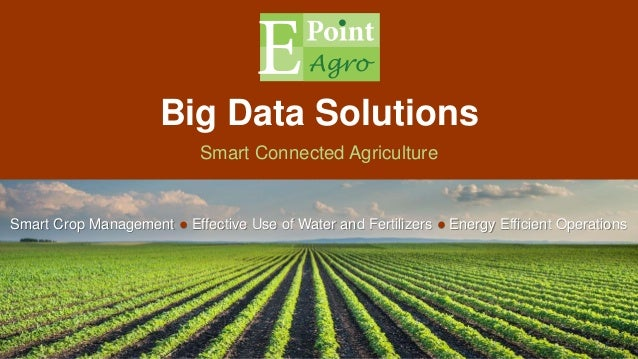 Big Data Solutions Smart Connected Agriculture Smart Crop Management ● Effective Use of Water and Fertilizers ● Energy Eff...