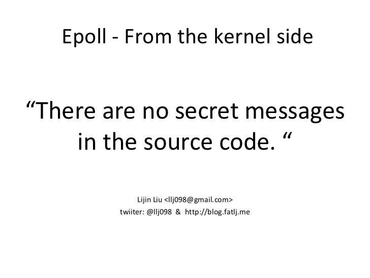 """Epoll - From the kernel side <ul><li>"""" There are no secret messages in the source code. """" </li></ul><ul><li>Lijin Liu <llj..."""