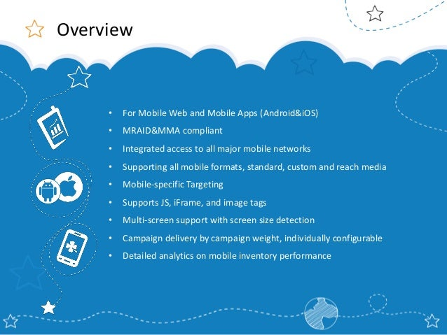 Overview  •  For Mobile Web and Mobile Apps (Android&iOS)  •  MRAID&MMA compliant  •  Integrated access to all major mobil...