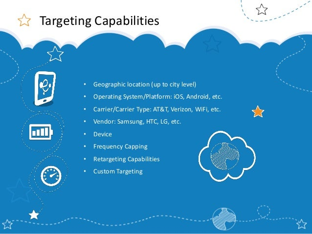 Targeting Capabilities  •  Geographic location (up to city level)  •  Operating System/Platform: iOS, Android, etc.  •  Ca...