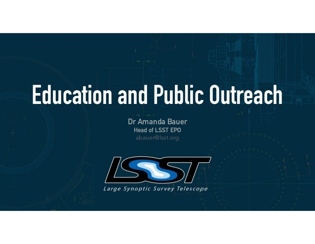 Education and Public Outreach Dr Amanda Bauer Head of LSST EPO abauer@lsst.org