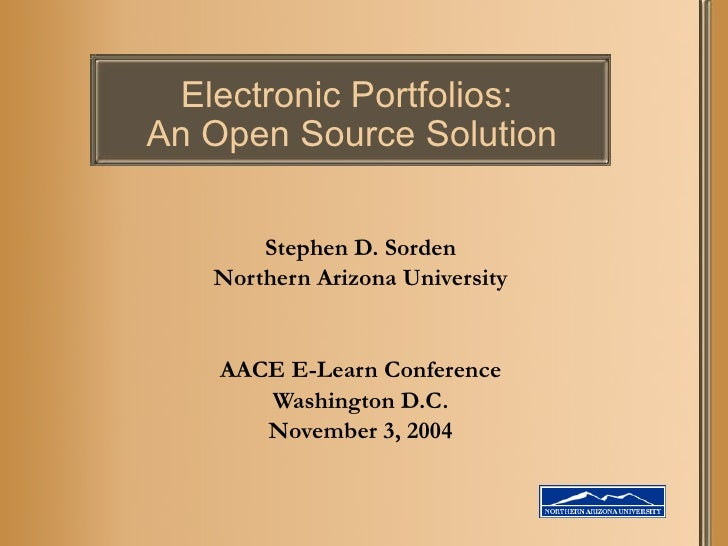 Electronic Portfolios:  An Open Source Solution Stephen D. Sorden Northern Arizona University AACE E-Learn Conference Wash...