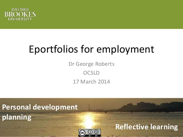 Eportfolios for employment Dr George Roberts OCSLD 17 March 2014 Personal development planning Reflective learning