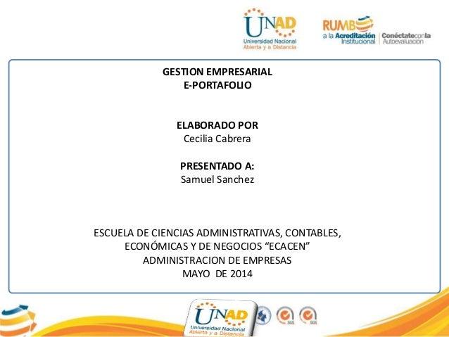 GESTION EMPRESARIAL E-PORTAFOLIO ELABORADO POR Cecilia Cabrera PRESENTADO A: Samuel Sanchez ESCUELA DE CIENCIAS ADMINISTRA...