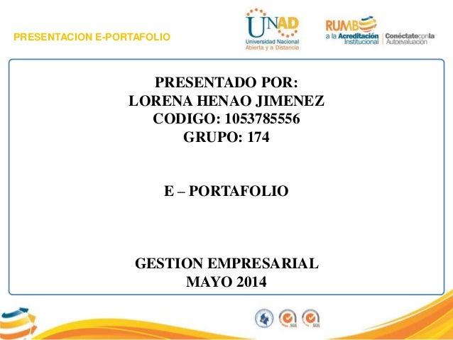 PRESENTACION E-PORTAFOLIO PRESENTADO POR: LORENA HENAO JIMENEZ CODIGO: 1053785556 GRUPO: 174 E – PORTAFOLIO GESTION EMPRES...