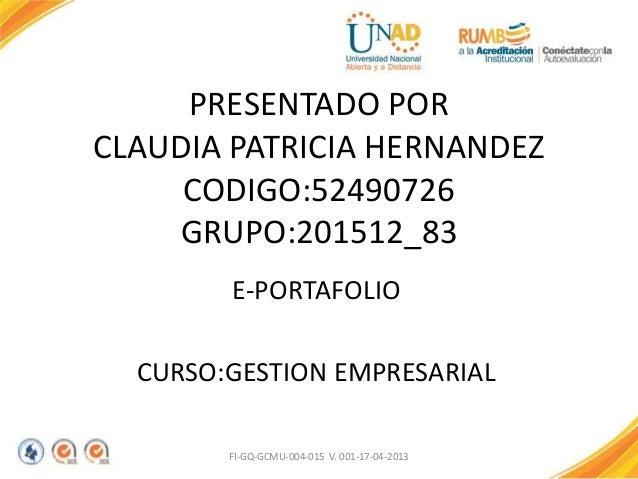 PRESENTADO POR CLAUDIA PATRICIA HERNANDEZ CODIGO:52490726 GRUPO:201512_83 E-PORTAFOLIO CURSO:GESTION EMPRESARIAL FI-GQ-GCM...