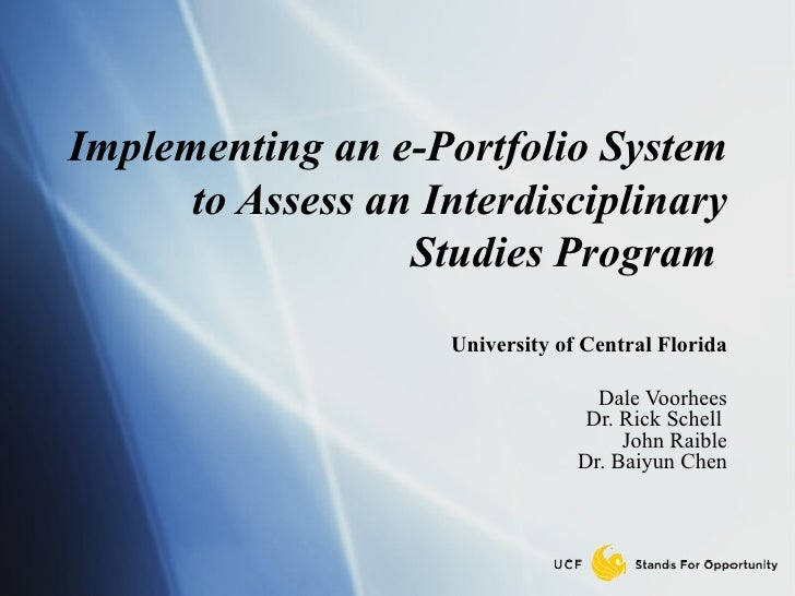 Implementing an e-Portfolio System to Assess an Interdisciplinary Studies Program   University of Central Florida Dale Voo...