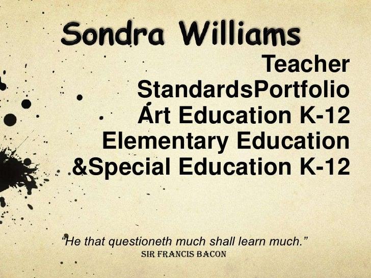 "Teacher       StandardsPortfolio       Art Education K-12    Elementary Education  &Special Education K-12  ""He that quest..."