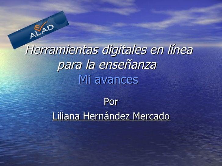 Herramientas digitales en línea para la enseñanza     Mi avances   Por Liliana Hernández Mercado