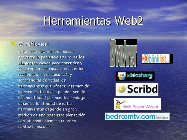 Herramientas Web2 <ul><li>Mi reflexión: </li></ul><ul><li>Creo que como en todo nuevo proyecto la paciencia es uno de los ...