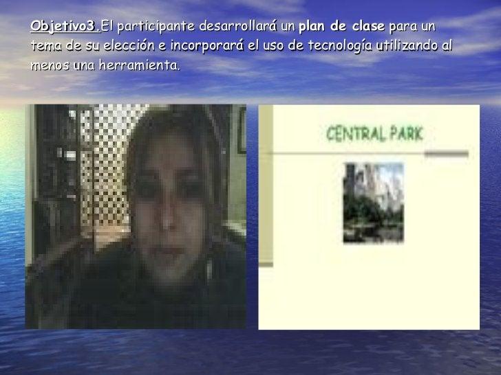 Objetivo3. El participante desarrollará un  plan de clase  para un tema de su elección e incorporará el uso de tecnología ...