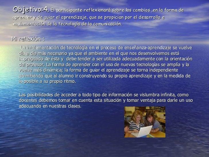 Objetivo:4.  El participante reflexionar á sobre los cambios ,en la forma de aprender y de guiar el aprendizaje, que se pr...