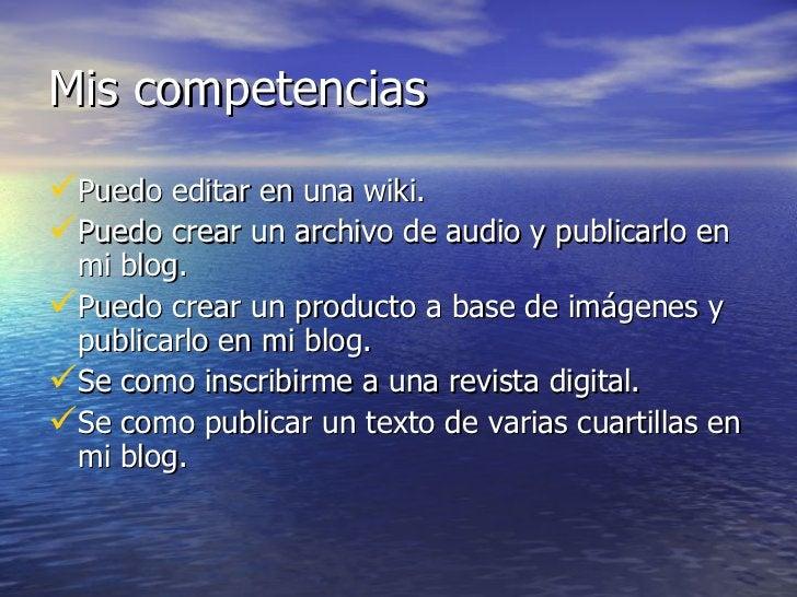 Mis competencias <ul><li>Puedo editar en una wiki. </li></ul><ul><li>Puedo crear un archivo de audio y publicarlo en mi bl...