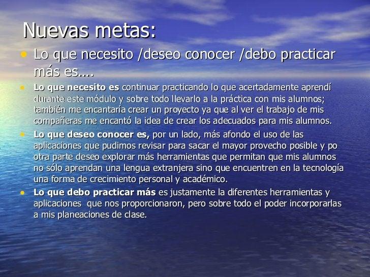Nuevas metas: <ul><li>Lo que necesito /deseo conocer /debo practicar más es…. </li></ul><ul><li>Lo que necesito es  contin...