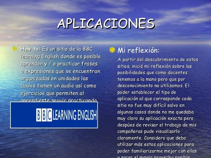 APLICACIONES <ul><li>How to:  Es un sitio de la BBC learning English donde es posible aprender y / o practicar frases o ex...