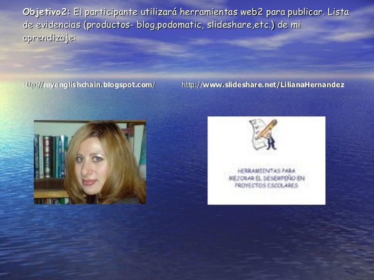 Objetivo2:   El participante utilizará herramientas web2 para publicar.  Lista de evidencias (productos- blog,podomatic, s...