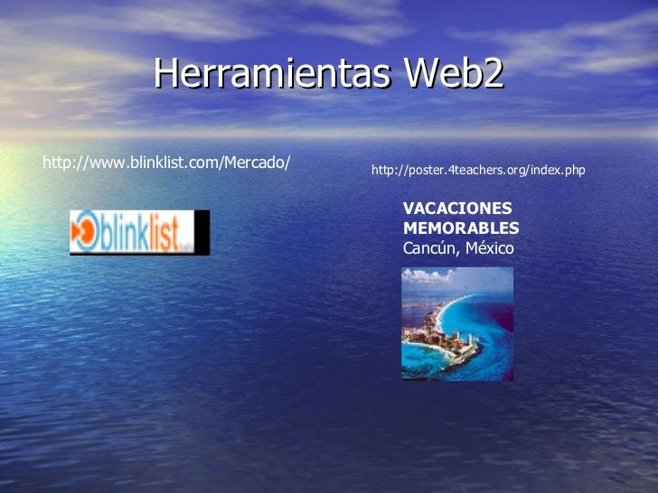 Herramientas Web2 http://www.blinklist.com/Mercado/ VACACIONES MEMORABLES   Cancún, México  http://poster.4teachers.org/in...