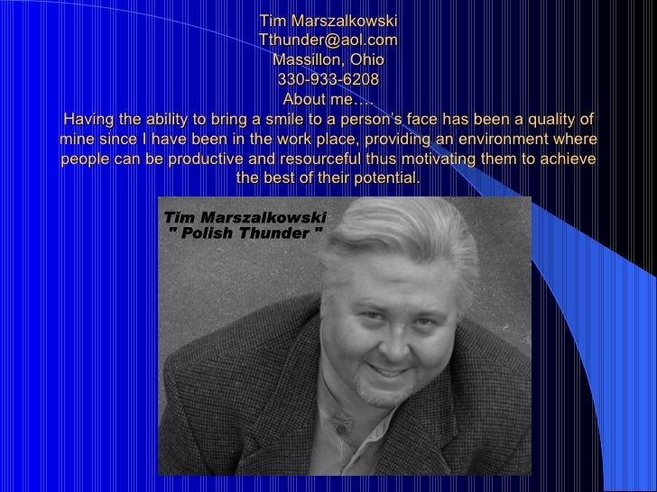 Tim Marszalkowski [email_address] Massillon, Ohio 330-933-6208 About me…. Having the ability to bring a smile to a person'...