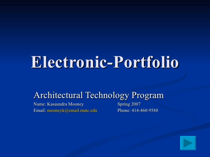 Electronic-Portfolio Architectural Technology Program Name: Kasaundra Mooney Spring 2007 Email:  [email_address] Phone: 41...