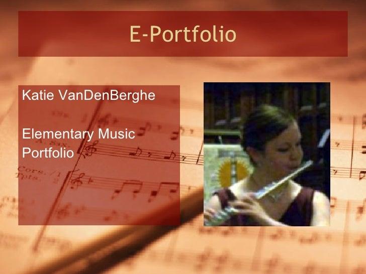 E-Portfolio <ul><li>Katie VanDenBerghe </li></ul><ul><li>Elementary Music </li></ul><ul><li>Portfolio </li></ul>