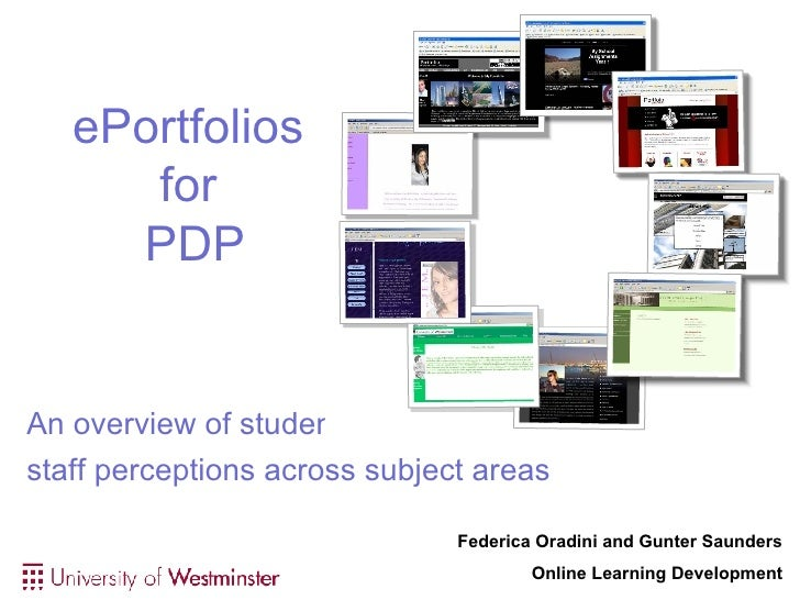 ePortfolios  for  PDP An overview of student and  staff perceptions across subject areas Federica Oradini and Gunter Saund...
