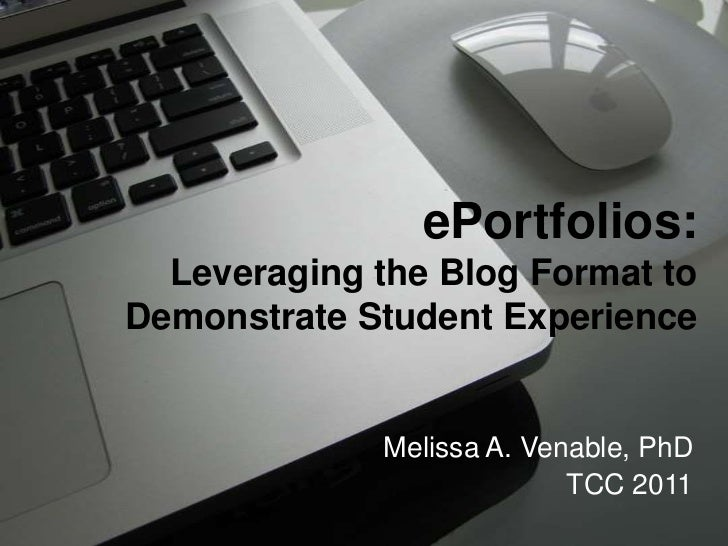 ePortfolios:Leveraging the Blog Format to Demonstrate Student Experience<br />Melissa A. Venable, PhD<br />TCC 2011<br />