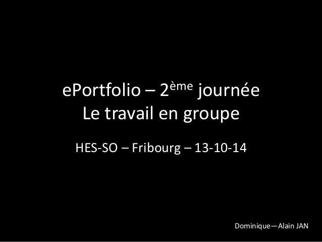ePortfolio – 2ème journée  Le travail en groupe  HES-SO – Fribourg – 13-10-14  Dominique—Alain JAN